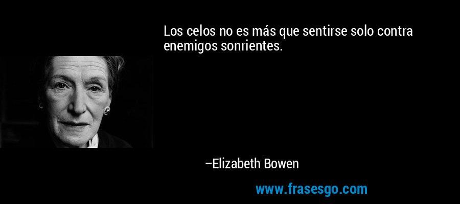 Los celos no es más que sentirse solo contra enemigos sonrientes. – Elizabeth Bowen