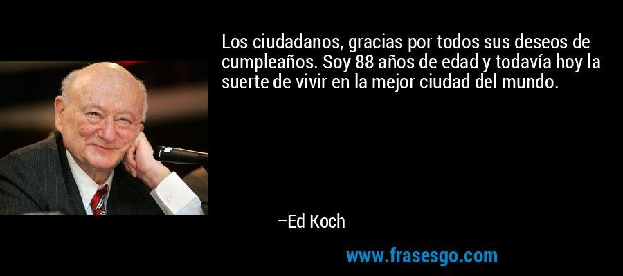 Los ciudadanos, gracias por todos sus deseos de cumpleaños. Soy 88 años de edad y todavía hoy la suerte de vivir en la mejor ciudad del mundo. – Ed Koch