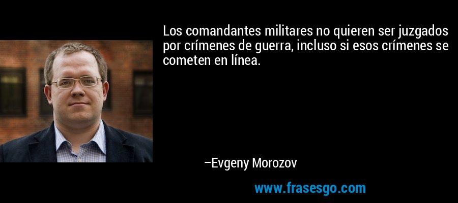 Los comandantes militares no quieren ser juzgados por crímenes de guerra, incluso si esos crímenes se cometen en línea. – Evgeny Morozov