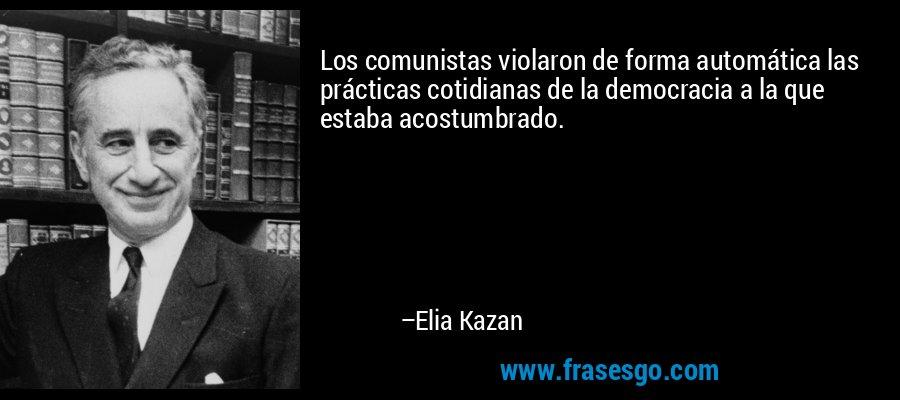 Los comunistas violaron de forma automática las prácticas cotidianas de la democracia a la que estaba acostumbrado. – Elia Kazan