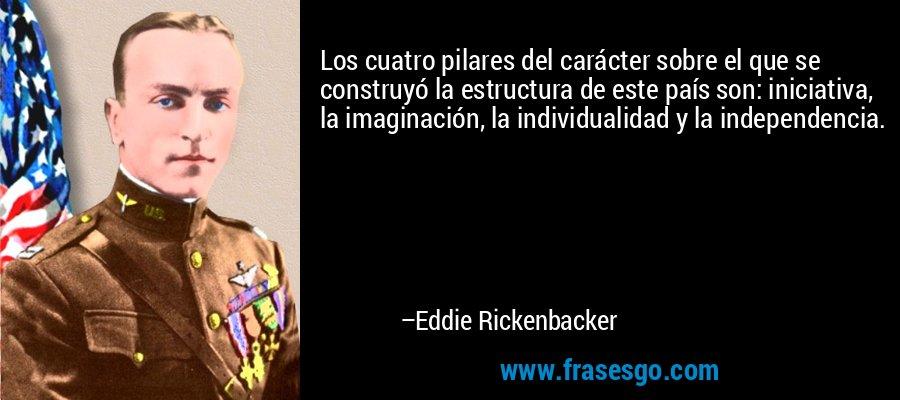 Los cuatro pilares del carácter sobre el que se construyó la estructura de este país son: iniciativa, la imaginación, la individualidad y la independencia. – Eddie Rickenbacker
