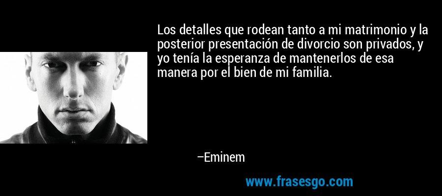 Los detalles que rodean tanto a mi matrimonio y la posterior presentación de divorcio son privados, y yo tenía la esperanza de mantenerlos de esa manera por el bien de mi familia. – Eminem