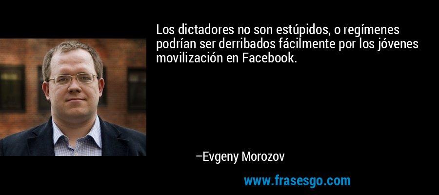Los dictadores no son estúpidos, o regímenes podrían ser derribados fácilmente por los jóvenes movilización en Facebook. – Evgeny Morozov