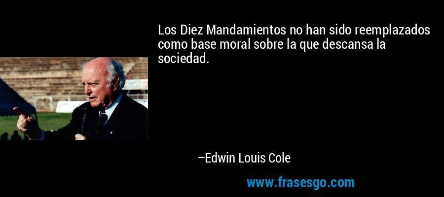 Los Diez Mandamientos no han sido reemplazados como base moral sobre la que descansa la sociedad. – Edwin Louis Cole