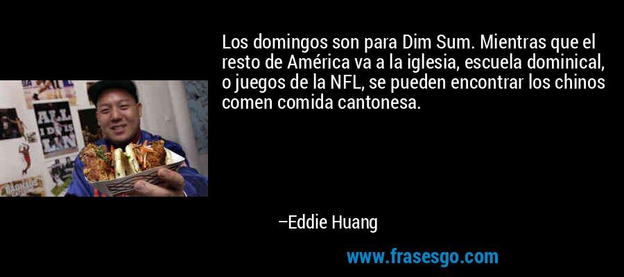 Los domingos son para Dim Sum. Mientras que el resto de América va a la iglesia, escuela dominical, o juegos de la NFL, se pueden encontrar los chinos comen comida cantonesa. – Eddie Huang