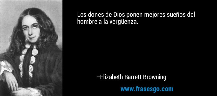 Los dones de Dios ponen mejores sueños del hombre a la vergüenza. – Elizabeth Barrett Browning