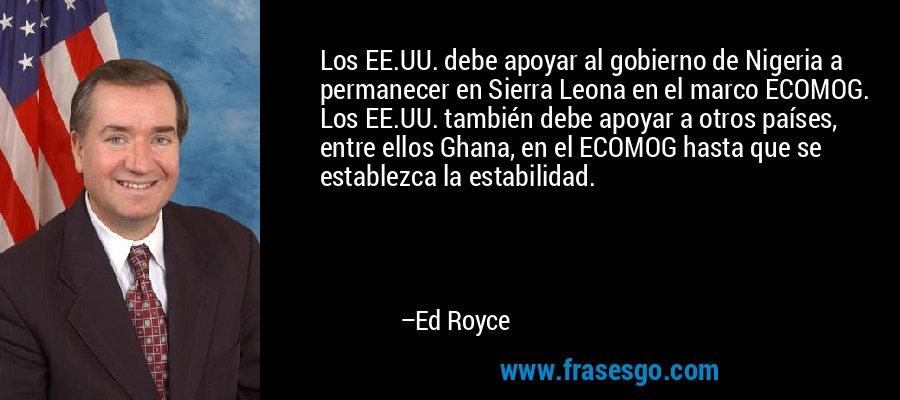 Los EE.UU. debe apoyar al gobierno de Nigeria a permanecer en Sierra Leona en el marco ECOMOG. Los EE.UU. también debe apoyar a otros países, entre ellos Ghana, en el ECOMOG hasta que se establezca la estabilidad. – Ed Royce
