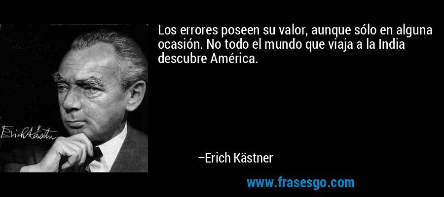 Los errores poseen su valor, aunque sólo en alguna ocasión. No todo el mundo que viaja a la India descubre América. – Erich Kästner