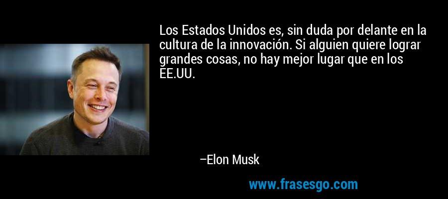 Los Estados Unidos es, sin duda por delante en la cultura de la innovación. Si alguien quiere lograr grandes cosas, no hay mejor lugar que en los EE.UU. – Elon Musk
