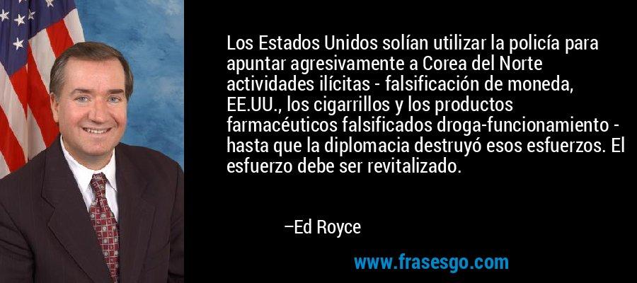 Los Estados Unidos solían utilizar la policía para apuntar agresivamente a Corea del Norte actividades ilícitas - falsificación de moneda, EE.UU., los cigarrillos y los productos farmacéuticos falsificados droga-funcionamiento - hasta que la diplomacia destruyó esos esfuerzos. El esfuerzo debe ser revitalizado. – Ed Royce