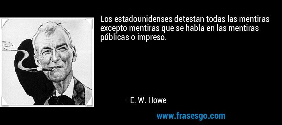 Los estadounidenses detestan todas las mentiras excepto mentiras que se habla en las mentiras públicas o impreso. – E. W. Howe