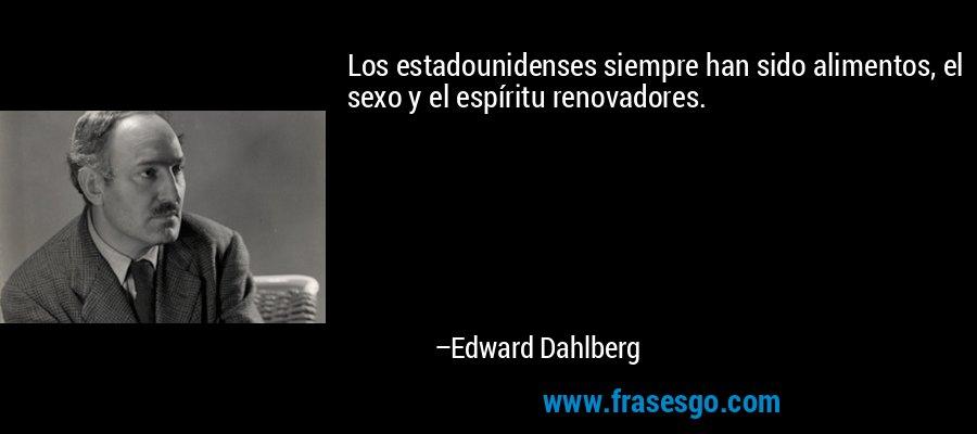 Los estadounidenses siempre han sido alimentos, el sexo y el espíritu renovadores. – Edward Dahlberg