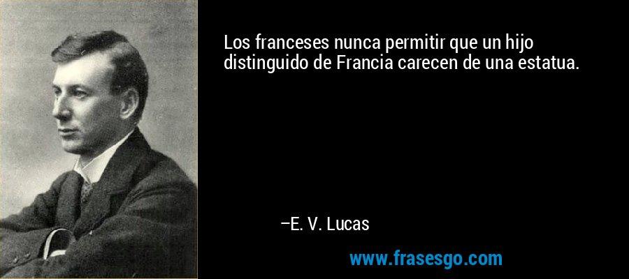 Los franceses nunca permitir que un hijo distinguido de Francia carecen de una estatua. – E. V. Lucas