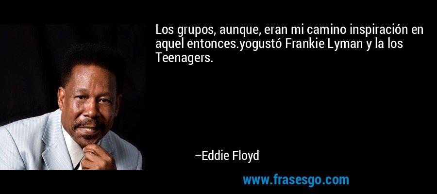Los grupos, aunque, eran mi camino inspiración en aquel entonces.yogustó Frankie Lyman y la los Teenagers. – Eddie Floyd
