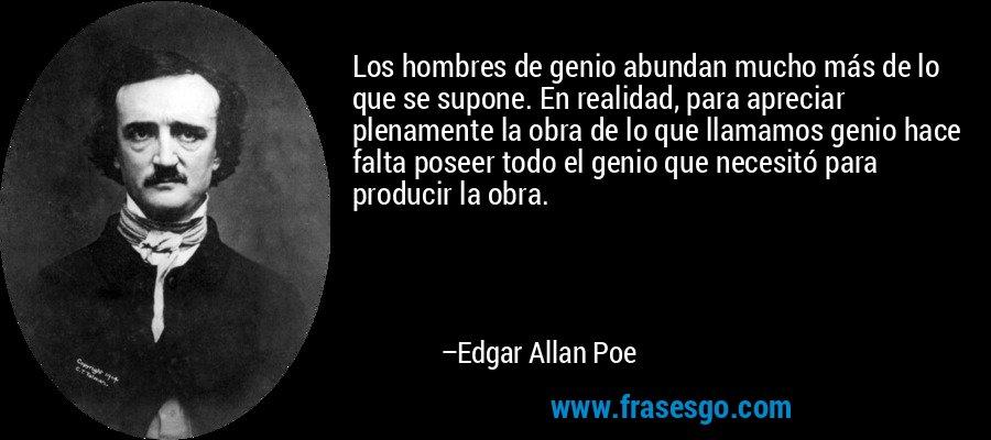 Los hombres de genio abundan mucho más de lo que se supone. En realidad, para apreciar plenamente la obra de lo que llamamos genio hace falta poseer todo el genio que necesitó para producir la obra. – Edgar Allan Poe