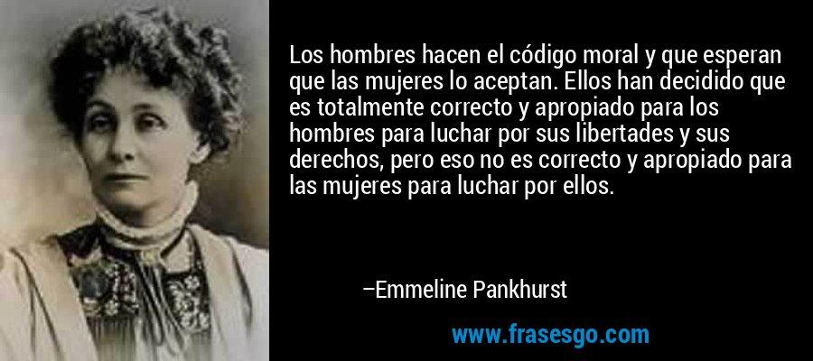 Los hombres hacen el código moral y que esperan que las mujeres lo aceptan. Ellos han decidido que es totalmente correcto y apropiado para los hombres para luchar por sus libertades y sus derechos, pero eso no es correcto y apropiado para las mujeres para luchar por ellos. – Emmeline Pankhurst
