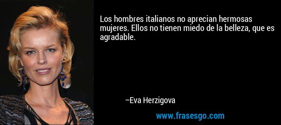 Los hombres italianos no aprecian hermosas mujeres. Ellos no tienen miedo de la belleza, que es agradable. – Eva Herzigova