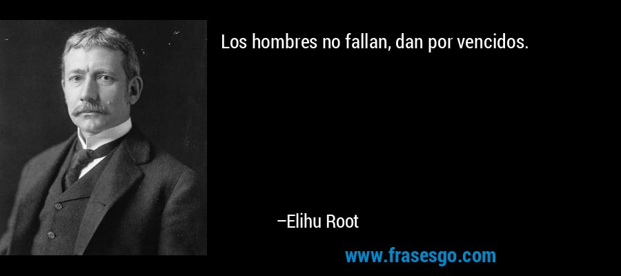 Los hombres no fallan, dan por vencidos. – Elihu Root