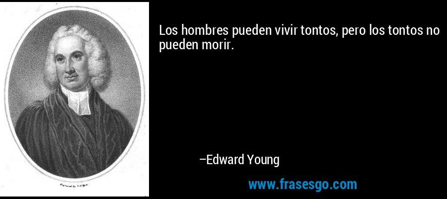 Los hombres pueden vivir tontos, pero los tontos no pueden morir. – Edward Young