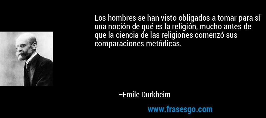 Los hombres se han visto obligados a tomar para sí una noción de qué es la religión, mucho antes de que la ciencia de las religiones comenzó sus comparaciones metódicas. – Emile Durkheim