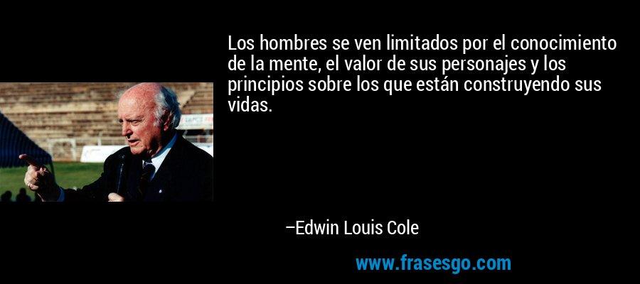 Los hombres se ven limitados por el conocimiento de la mente, el valor de sus personajes y los principios sobre los que están construyendo sus vidas. – Edwin Louis Cole