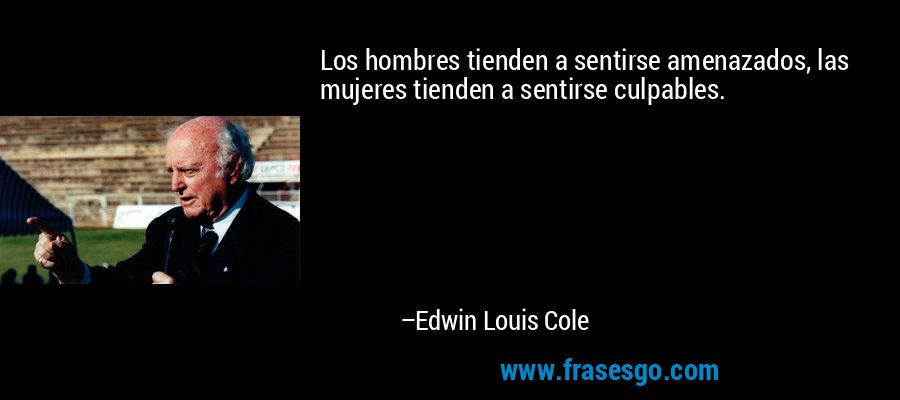 Los hombres tienden a sentirse amenazados, las mujeres tienden a sentirse culpables. – Edwin Louis Cole