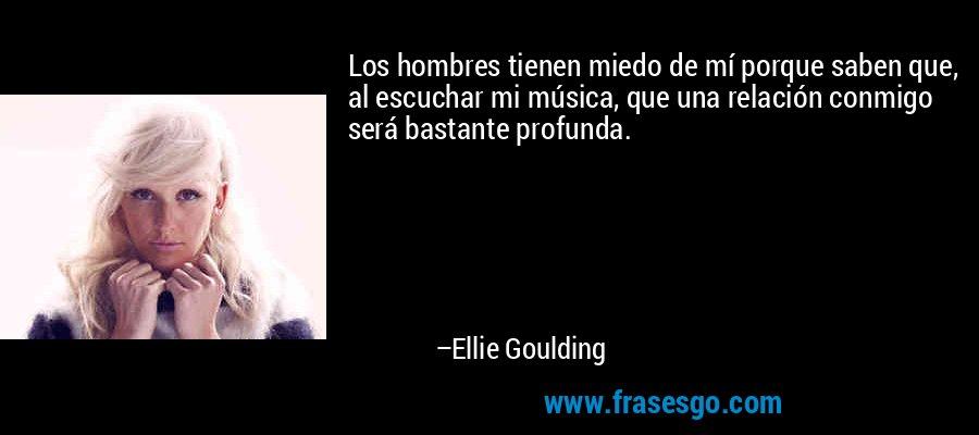 Los hombres tienen miedo de mí porque saben que, al escuchar mi música, que una relación conmigo será bastante profunda. – Ellie Goulding