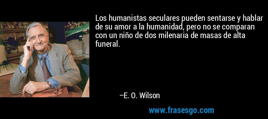 Los humanistas seculares pueden sentarse y hablar de su amor a la humanidad, pero no se comparan con un niño de dos milenaria de masas de alta funeral. – E. O. Wilson