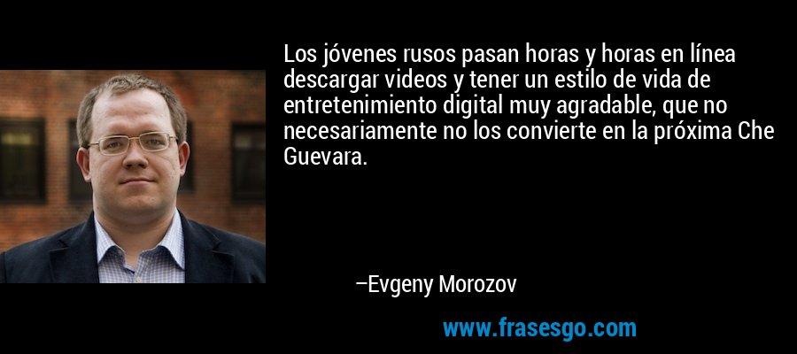 Los jóvenes rusos pasan horas y horas en línea descargar videos y tener un estilo de vida de entretenimiento digital muy agradable, que no necesariamente no los convierte en la próxima Che Guevara. – Evgeny Morozov