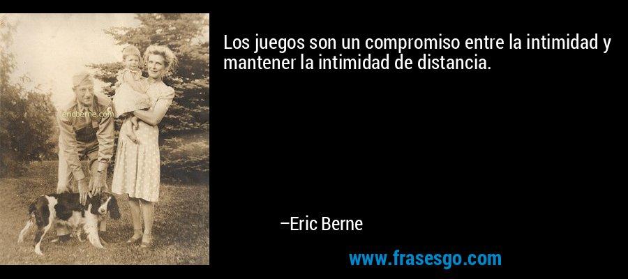 Los juegos son un compromiso entre la intimidad y mantener la intimidad de distancia. – Eric Berne