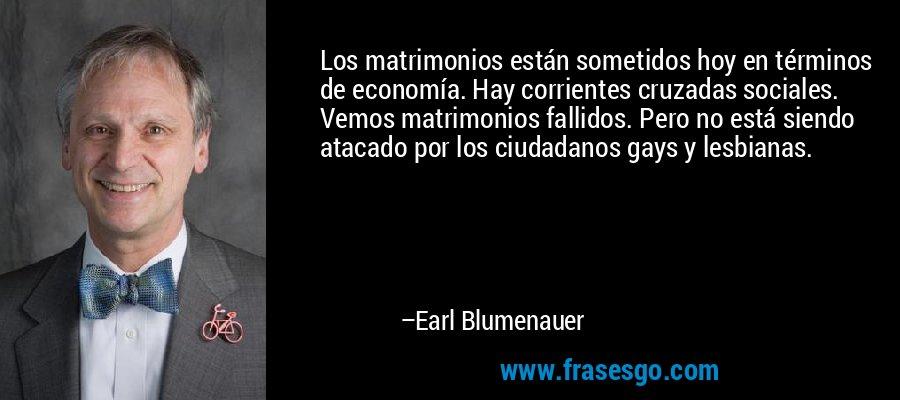 Los matrimonios están sometidos hoy en términos de economía. Hay corrientes cruzadas sociales. Vemos matrimonios fallidos. Pero no está siendo atacado por los ciudadanos gays y lesbianas. – Earl Blumenauer