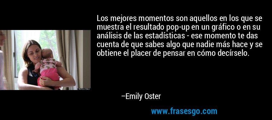 Los mejores momentos son aquellos en los que se muestra el resultado pop-up en un gráfico o en su análisis de las estadísticas - ese momento te das cuenta de que sabes algo que nadie más hace y se obtiene el placer de pensar en cómo decírselo. – Emily Oster