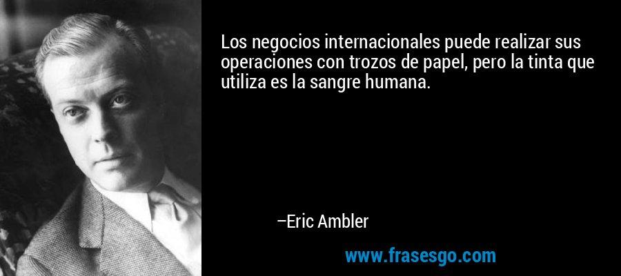Los negocios internacionales puede realizar sus operaciones con trozos de papel, pero la tinta que utiliza es la sangre humana. – Eric Ambler