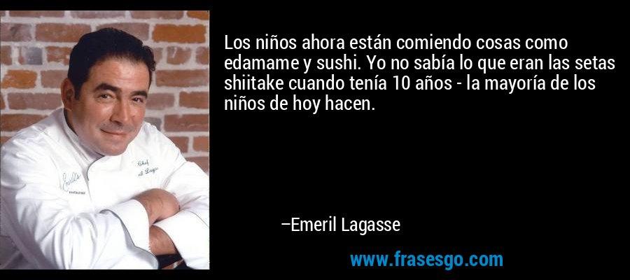 Los niños ahora están comiendo cosas como edamame y sushi. Yo no sabía lo que eran las setas shiitake cuando tenía 10 años - la mayoría de los niños de hoy hacen. – Emeril Lagasse