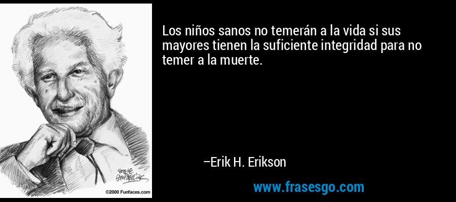 Los niños sanos no temerán a la vida si sus mayores tienen la suficiente integridad para no temer a la muerte. – Erik H. Erikson