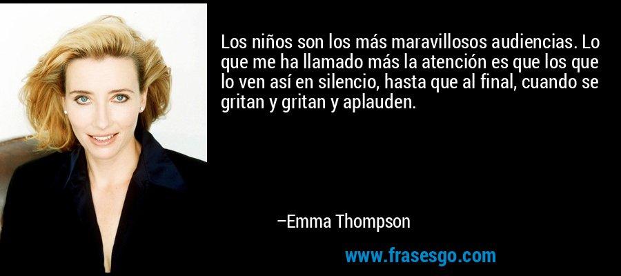 Los niños son los más maravillosos audiencias. Lo que me ha llamado más la atención es que los que lo ven así en silencio, hasta que al final, cuando se gritan y gritan y aplauden. – Emma Thompson
