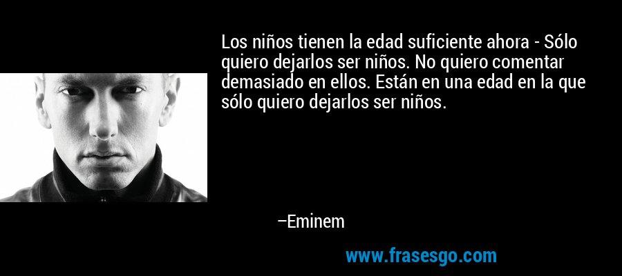 Los niños tienen la edad suficiente ahora - Sólo quiero dejarlos ser niños. No quiero comentar demasiado en ellos. Están en una edad en la que sólo quiero dejarlos ser niños. – Eminem