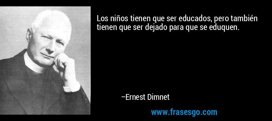 Los niños tienen que ser educados, pero también tienen que ser dejado para que se eduquen. – Ernest Dimnet