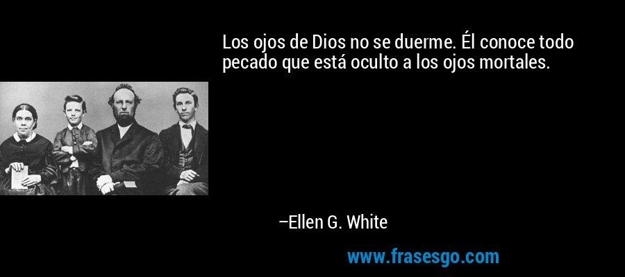 Los ojos de Dios no se duerme. Él conoce todo pecado que está oculto a los ojos mortales. – Ellen G. White