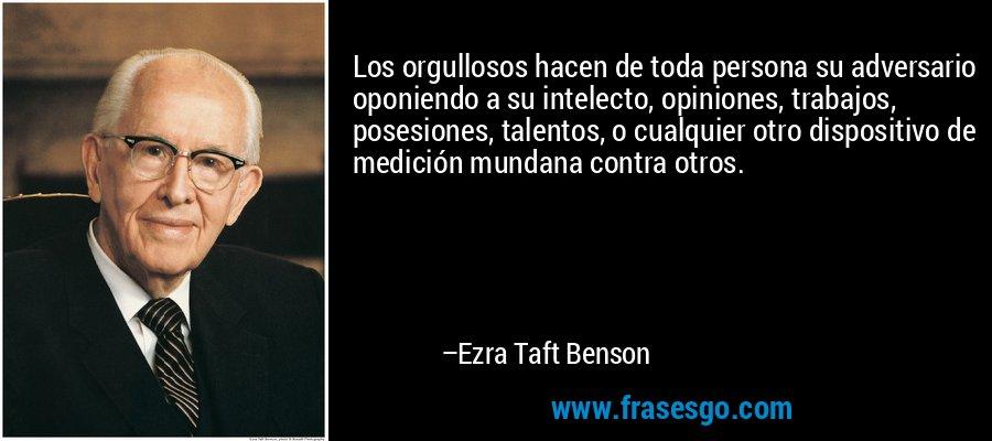 Los orgullosos hacen de toda persona su adversario oponiendo a su intelecto, opiniones, trabajos, posesiones, talentos, o cualquier otro dispositivo de medición mundana contra otros. – Ezra Taft Benson
