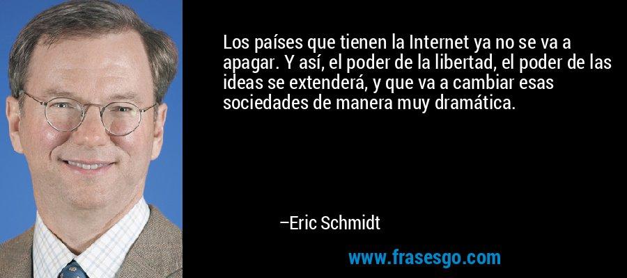 Los países que tienen la Internet ya no se va a apagar. Y así, el poder de la libertad, el poder de las ideas se extenderá, y que va a cambiar esas sociedades de manera muy dramática. – Eric Schmidt
