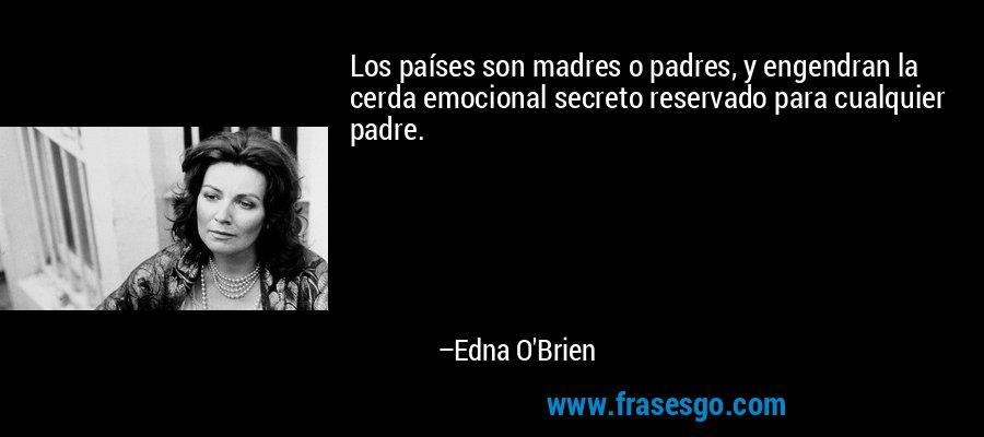 Los países son madres o padres, y engendran la cerda emocional secreto reservado para cualquier padre. – Edna O'Brien