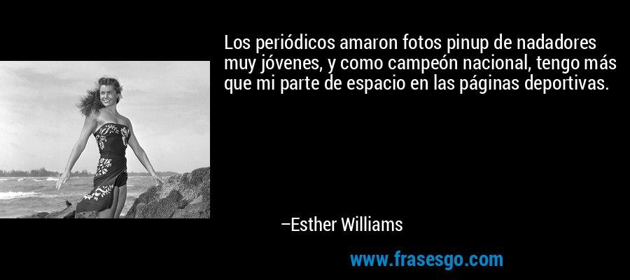 Los periódicos amaron fotos pinup de nadadores muy jóvenes, y como campeón nacional, tengo más que mi parte de espacio en las páginas deportivas. – Esther Williams