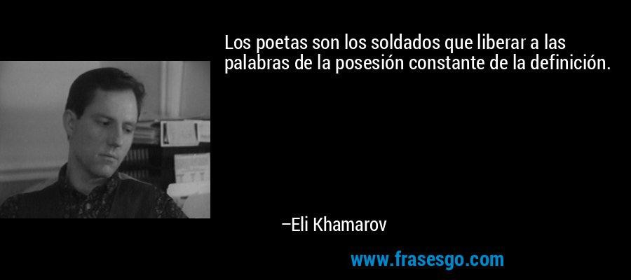 Los poetas son los soldados que liberar a las palabras de la posesión constante de la definición. – Eli Khamarov