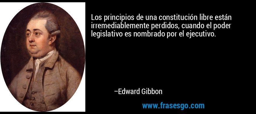 Los principios de una constitución libre están irremediablemente perdidos, cuando el poder legislativo es nombrado por el ejecutivo. – Edward Gibbon