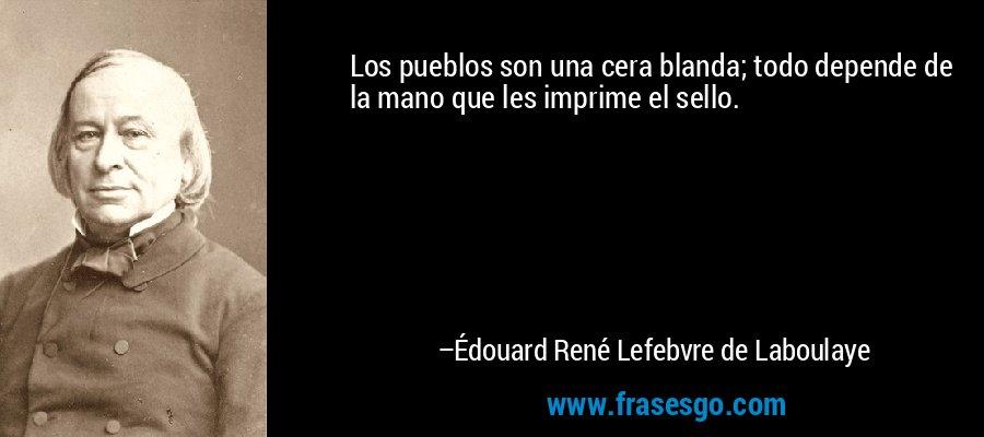 Los pueblos son una cera blanda; todo depende de la mano que les imprime el sello. – Édouard René Lefebvre de Laboulaye
