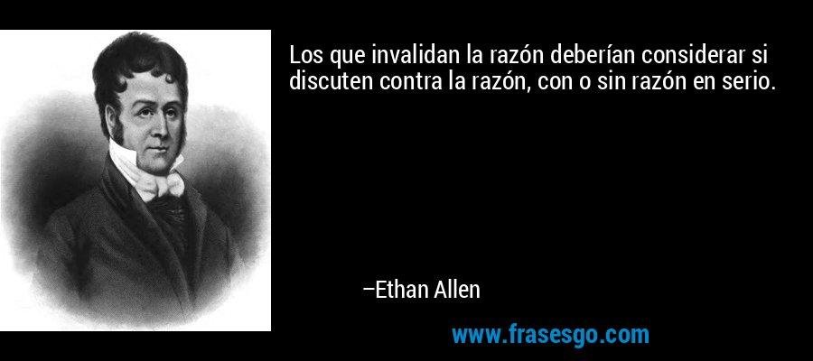 Los que invalidan la razón deberían considerar si discuten contra la razón, con o sin razón en serio. – Ethan Allen