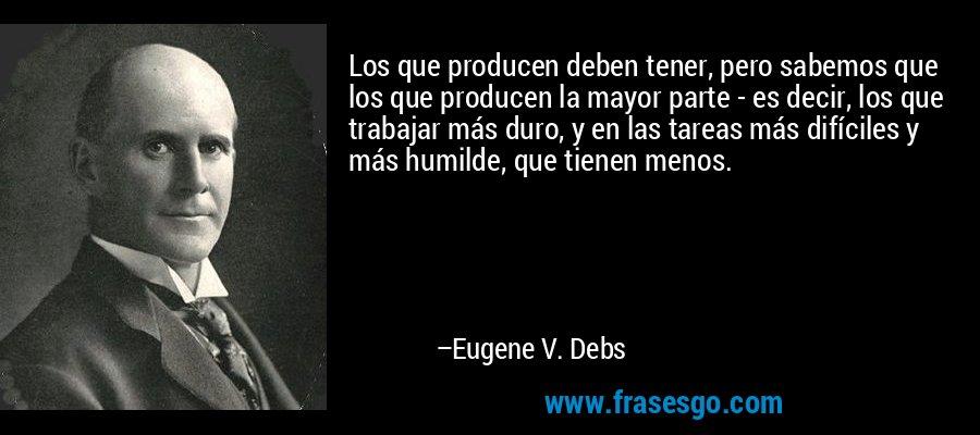 Los que producen deben tener, pero sabemos que los que producen la mayor parte - es decir, los que trabajar más duro, y en las tareas más difíciles y más humilde, que tienen menos. – Eugene V. Debs