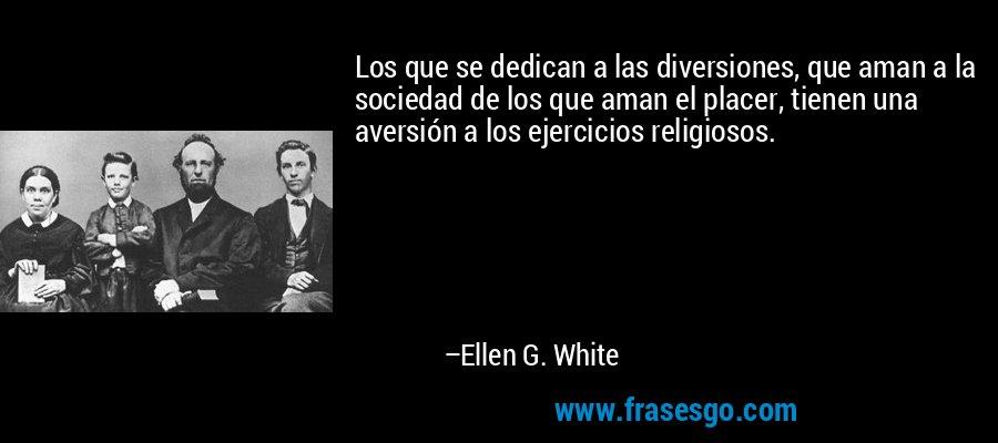 Los que se dedican a las diversiones, que aman a la sociedad de los que aman el placer, tienen una aversión a los ejercicios religiosos. – Ellen G. White