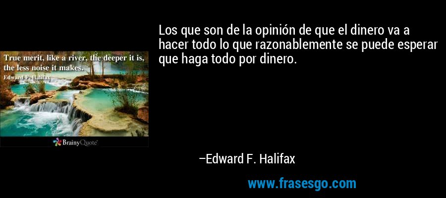 Los que son de la opinión de que el dinero va a hacer todo lo que razonablemente se puede esperar que haga todo por dinero. – Edward F. Halifax